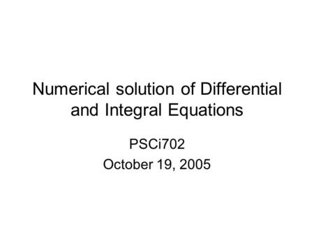 Numerical solution of Differential and Integral Equations PSCi702 October 19, 2005.