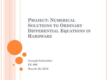 P ROJECT : N UMERICAL S OLUTIONS TO O RDINARY D IFFERENTIAL E QUATIONS IN H ARDWARE Joseph Schneider EE 800 March 30, 2010.