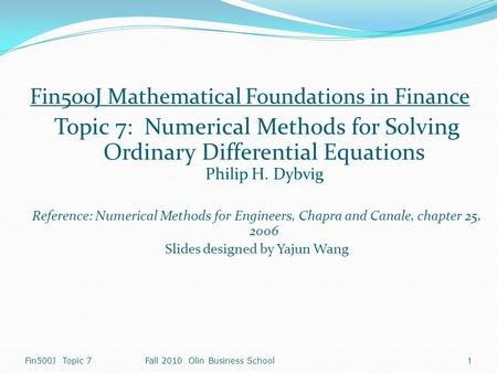Fin500J Topic 7Fall 2010 Olin Business School 1 Fin500J Mathematical Foundations in Finance Topic 7: Numerical Methods for Solving Ordinary Differential.