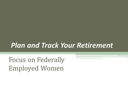 Plan and Track Your Retirement Focus on Federally Employed Women.