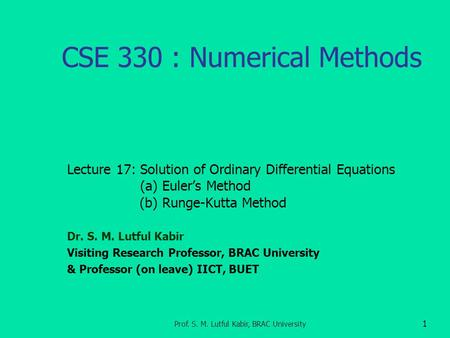 CSE 330 : Numerical Methods Lecture 17: Solution of Ordinary Differential Equations (a) Euler's Method (b) Runge-Kutta Method Dr. S. M. Lutful Kabir Visiting.