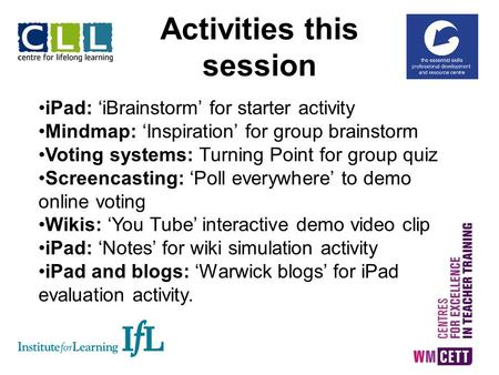 Activities this session iPad: 'iBrainstorm' for starter activity Mindmap: 'Inspiration' for group brainstorm Voting systems: Turning Point for group quiz.