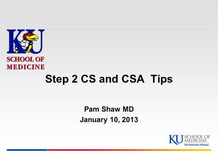 Step 2 CS and CSA Tips Pam Shaw MD January 10, 2013.