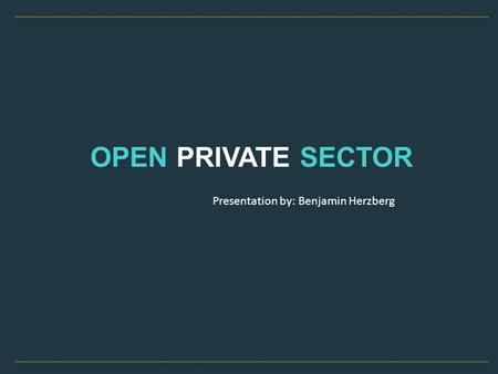 OPEN PRIVATE SECTOR Presentation by: Benjamin Herzberg.
