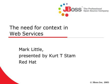 © JBoss Inc. 2005 The need for context in Web Services Mark Little, presented by Kurt T Stam Red Hat.