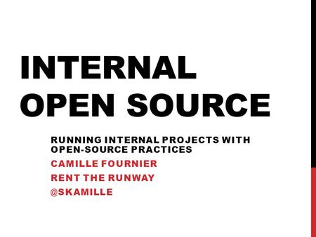 INTERNAL OPEN SOURCE RUNNING INTERNAL PROJECTS WITH OPEN-SOURCE PRACTICES CAMILLE FOURNIER RENT THE