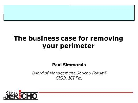 The business case for removing your perimeter Paul Simmonds Board of Management, Jericho Forum ® CISO, ICI Plc.
