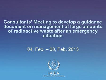 IAEA International Atomic Energy Agency Consultants' Meeting to develop a guidance document on management of large amounts of radioactive waste after an.