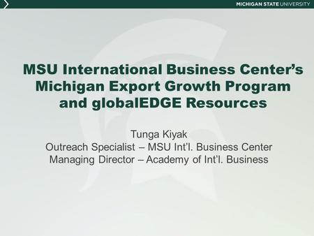 MSU International Business Center's Michigan Export Growth Program and globalEDGE Resources Tunga Kiyak Outreach Specialist – MSU Int'l. Business Center.