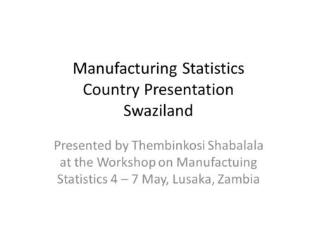 Manufacturing Statistics Country Presentation Swaziland Presented by Thembinkosi Shabalala at the Workshop on Manufactuing Statistics 4 – 7 May, Lusaka,