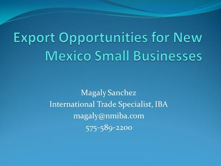 Magaly Sanchez International Trade Specialist, IBA 575-589-2200.