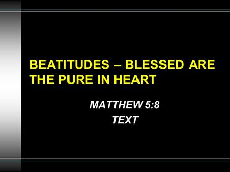 BEATITUDES – BLESSED ARE THE PURE IN HEART MATTHEW 5:8 TEXT.