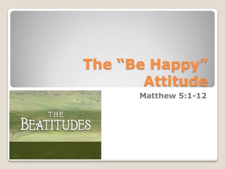 "The ""Be Happy"" Attitude Matthew 5:1-12. Sermon on the Mount Matthew 5 – 7 records a sermon Jesus preached near the Sea of Galilee The beginning of this."