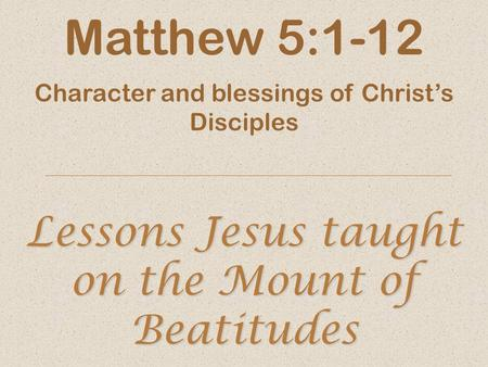 Lessons Jesus taught on the Mount of Beatitudes Matthew 5:1-12 Character and blessings of Christ's Disciples.