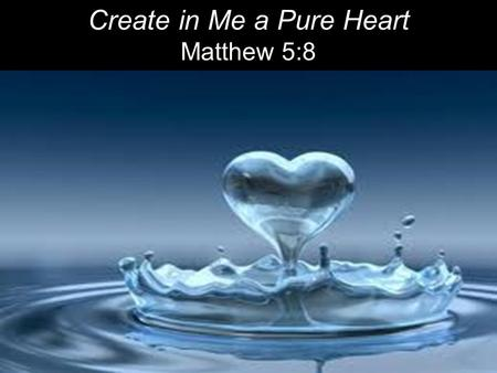 "Create in Me a Pure Heart Matthew 5:8. Literally: Happy; fortunate Christian ""blessing"": Purifying sin and evil by the power of the blood of Christ."