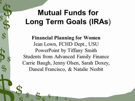 Mutual Funds for Long Term Goals (IRAs) Financial Planning for Women Jean Lown, FCHD Dept., USU PowerPoint by Tiffany Smith Students from Advanced Family.