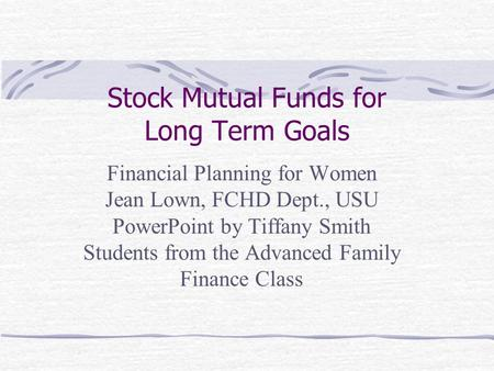 Stock Mutual Funds for Long Term Goals Financial Planning for Women Jean Lown, FCHD Dept., USU PowerPoint by Tiffany Smith Students from the Advanced Family.
