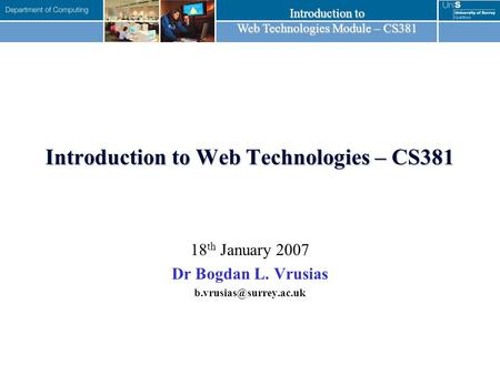 Introduction to Web Technologies Module – CS381 Introduction to Web Technologies – CS381 18 th January 2007 Dr Bogdan L. Vrusias