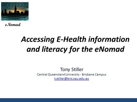 Accessing E-Health information and literacy for the eNomad eNomad Tony Stiller Central Queensland University - Brisbane Campus