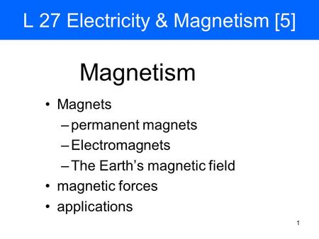 1 L 27 Electricity & Magnetism [5] Magnets –permanent magnets –Electromagnets –The Earth's magnetic field magnetic forces applications Magnetism.