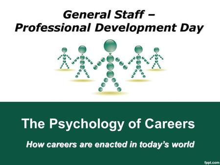 The Psychology of Careers How careers are enacted in today's world General Staff – Professional Development Day.