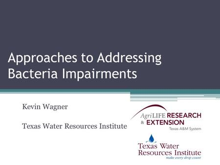 Approaches to Addressing Bacteria Impairments Kevin Wagner Texas Water Resources Institute.