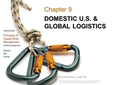 DOMESTIC U.S. & GLOBAL LOGISTICS Chapter 9 Prepared by Mark A. Jacobs, PhD ©2012 Cengage Learning. All Rights Reserved. May not be scanned, copied or duplicated,