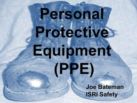 Personal Protective Equipment (PPE) Joe Bateman ISRI Safety.
