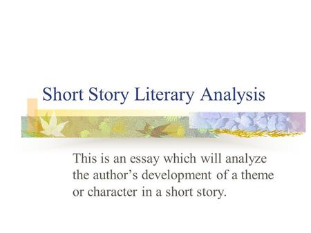 Short Story Literary Analysis This is an essay which will analyze the author's development of a theme or character in a short story.