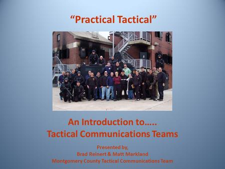 "An Introduction to….. Tactical Communications Teams ""Practical Tactical"" Presented by, Brad Reinert & Matt Markland Montgomery County Tactical Communications."
