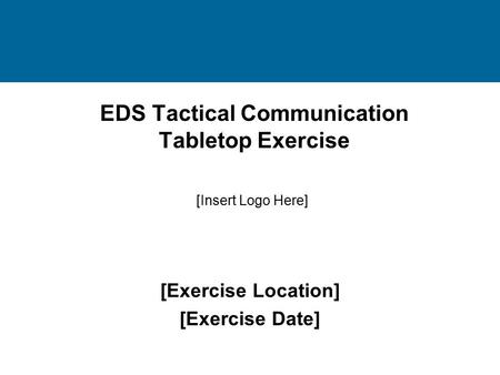 EDS Tactical Communication Tabletop Exercise [Exercise Location] [Exercise Date] [Insert Logo Here]