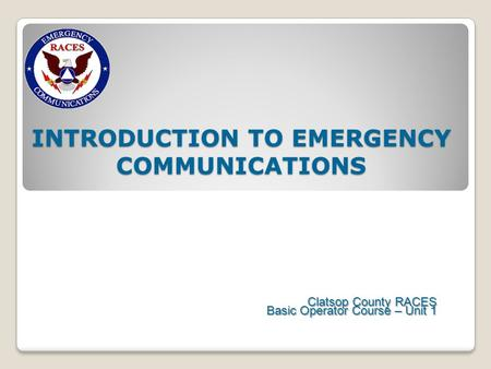 INTRODUCTION TO EMERGENCY COMMUNICATIONS Clatsop County RACES Basic Operator Course – Unit 1.