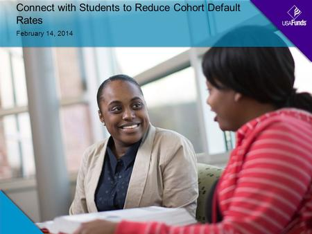 Connect with Students to Reduce Cohort Default Rates February 14, 2014.