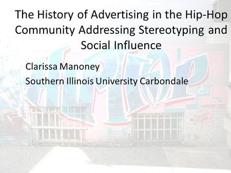 The History of Advertising in the Hip-Hop Community Addressing Stereotyping and Social Influence Clarissa Manoney Southern Illinois University Carbondale.