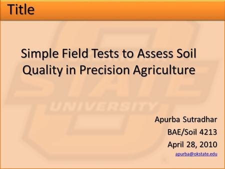 Title Simple Field Tests to Assess Soil Quality in Precision Agriculture Apurba Sutradhar BAE/Soil 4213 April 28, 2010
