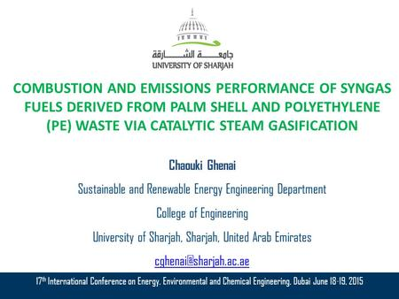 COMBUSTION AND EMISSIONS PERFORMANCE OF SYNGAS FUELS DERIVED FROM PALM SHELL AND POLYETHYLENE (PE) WASTE VIA CATALYTIC STEAM GASIFICATION Chaouki Ghenai.