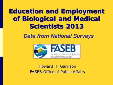 Education and Employment of Biological and Medical Scientists 2013 Data from National Surveys Howard H. Garrison FASEB Office of Public Affairs.