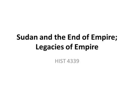 Sudan and the End of Empire; Legacies of Empire HIST 4339.