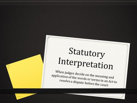 Statutory Interpretation When judges decide on the meaning and application of the words or terms in an Act to resolve a dispute before the court.