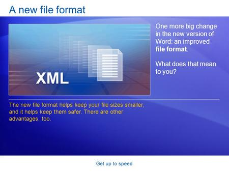 Get up to speed A new file format One more big change in the new version of Word: an improved file format. What does that mean to you? The new file format.