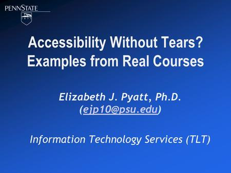 Accessibility Without Tears? Examples from Real Courses Elizabeth J. Pyatt, Ph.D. Information Technology Services (TLT)