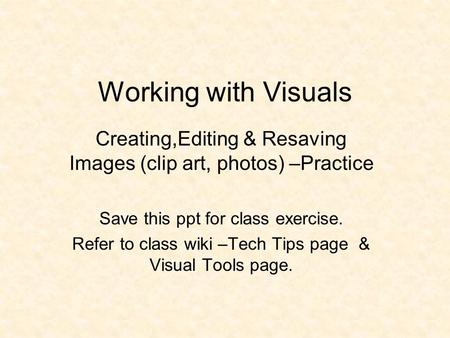 Working with Visuals Creating,Editing & Resaving Images (clip art, photos) –Practice <strong>Save</strong> this ppt for class exercise. Refer to class wiki –Tech Tips page.
