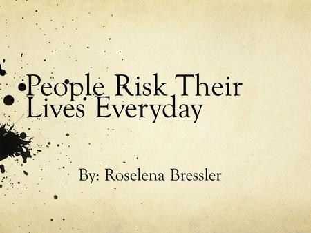 People Risk Their Lives Everyday By: Roselena Bressler.