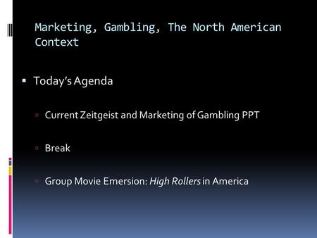 Marketing, Gambling, The North American Context  Today's Agenda  Current Zeitgeist and Marketing of Gambling PPT  Break  Group Movie Emersion: High.