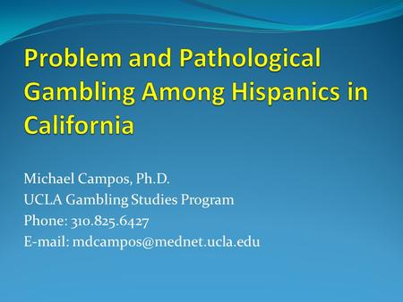 Michael Campos, Ph.D. UCLA Gambling Studies Program Phone: 310.825.6427