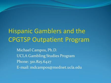 Hispanic Gamblers and the CPGTSP Outpatient Program Michael Campos, Ph.D. UCLA Gambling Studies Program Phone: 310.825.6427