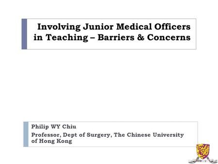 Involving Junior Medical Officers in Teaching – Barriers & Concerns Philip WY Chiu Professor, Dept of Surgery, The Chinese University of Hong Kong.