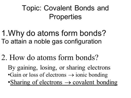 Topic: Covalent Bonds and Properties 1.Why do atoms form bonds? 2. How do atoms form bonds? To attain a noble gas configuration By gaining, losing, or.