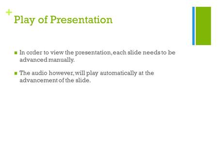 + Play of Presentation In order to view the presentation, each slide needs to be advanced manually. The audio however, will play automatically at the advancement.