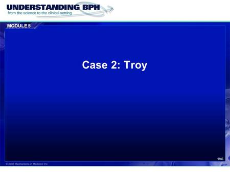 MODULE 5 1/46 Case 2: Troy. MODULE 5 Case 2: Troy 2/46 Patient History  Troy is a 59 year old retired school teacher who comes to you for his annual.